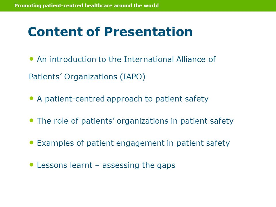 Promoting patient-centred healthcare around the world Content of Presentation An introduction to the International Alliance of Patients' Organizations (IAPO) A patient-centred approach to patient safety The role of patients' organizations in patient safety Examples of patient engagement in patient safety Lessons learnt – assessing the gaps