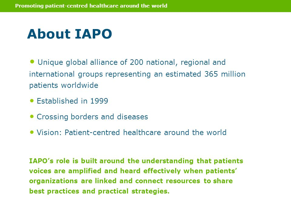 Promoting patient-centred healthcare around the world About IAPO Unique global alliance of 200 national, regional and international groups representing an estimated 365 million patients worldwide Established in 1999 Crossing borders and diseases Vision: Patient-centred healthcare around the world IAPO's role is built around the understanding that patients voices are amplified and heard effectively when patients' organizations are linked and connect resources to share best practices and practical strategies.