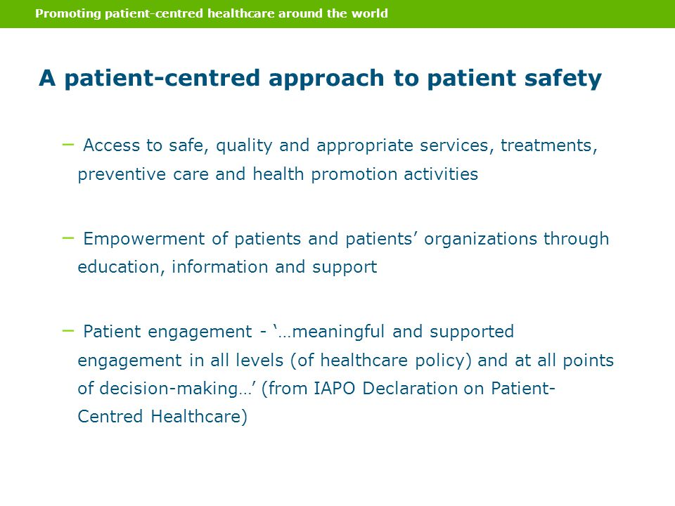 Promoting patient-centred healthcare around the world A patient-centred approach to patient safety ‒ Access to safe, quality and appropriate services, treatments, preventive care and health promotion activities ‒ Empowerment of patients and patients' organizations through education, information and support ‒ Patient engagement - '…meaningful and supported engagement in all levels (of healthcare policy) and at all points of decision-making…' (from IAPO Declaration on Patient- Centred Healthcare)