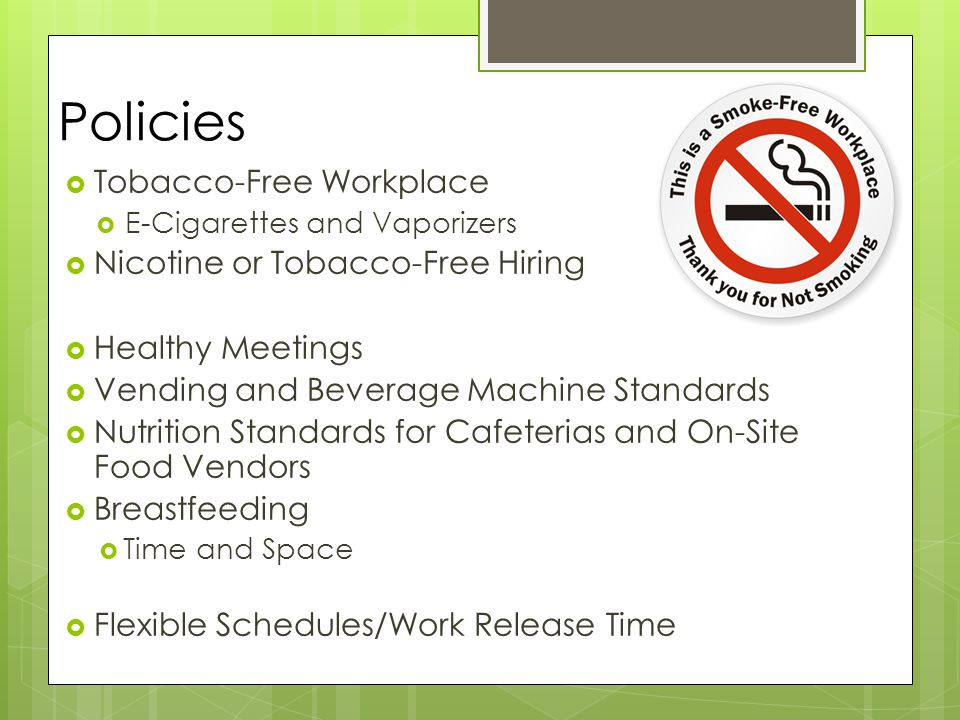 Policies  Tobacco-Free Workplace  E-Cigarettes and Vaporizers  Nicotine or Tobacco-Free Hiring  Healthy Meetings  Vending and Beverage Machine Standards  Nutrition Standards for Cafeterias and On-Site Food Vendors  Breastfeeding  Time and Space  Flexible Schedules/Work Release Time