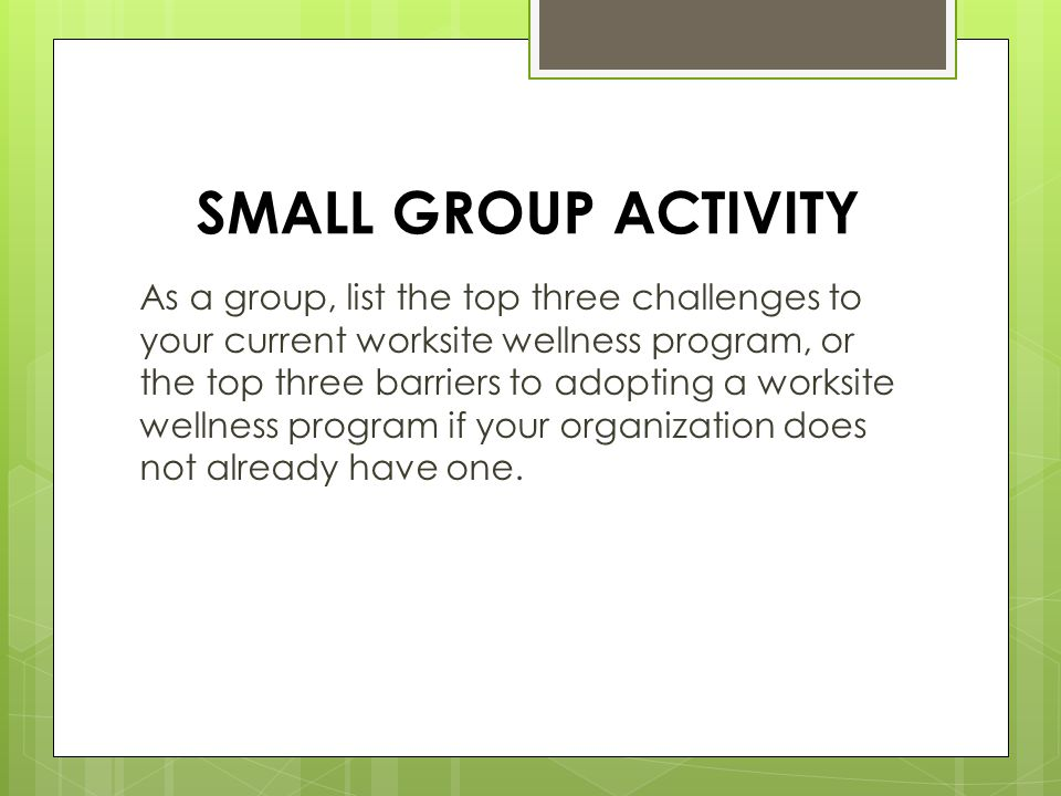 SMALL GROUP ACTIVITY As a group, list the top three challenges to your current worksite wellness program, or the top three barriers to adopting a worksite wellness program if your organization does not already have one.