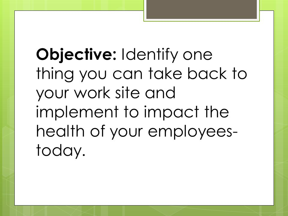 Objective: Identify one thing you can take back to your work site and implement to impact the health of your employees- today.