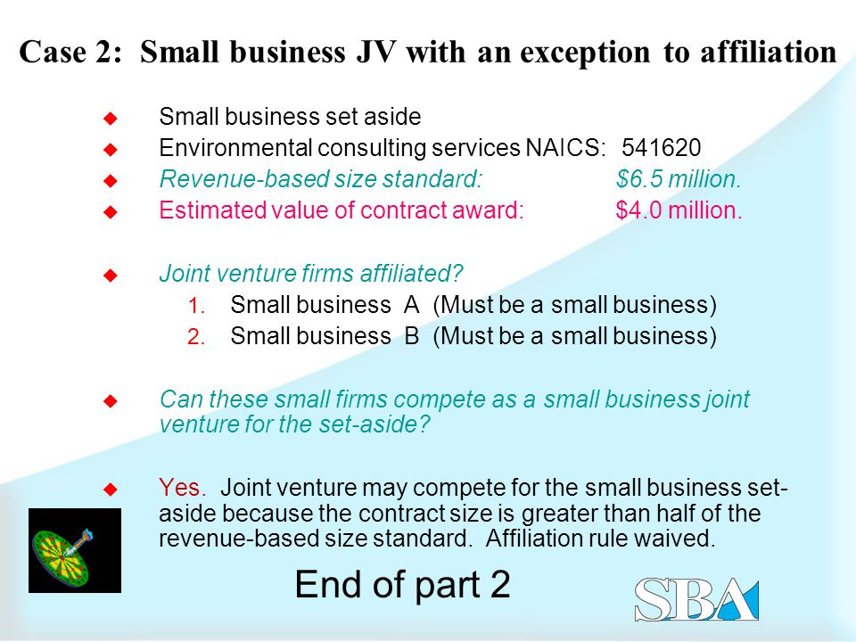 Case 2: Small business JV with an exception to affiliation  Small business set aside  Environmental consulting services NAICS:  Revenue-based size standard: $6.5 million.