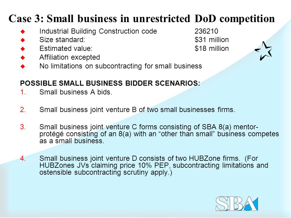 Case 3: Small business in unrestricted DoD competition  Industrial Building Construction code  Size standard: $31 million  Estimated value:$18 million  Affiliation excepted  No limitations on subcontracting for small business POSSIBLE SMALL BUSINESS BIDDER SCENARIOS: 1.Small business A bids.