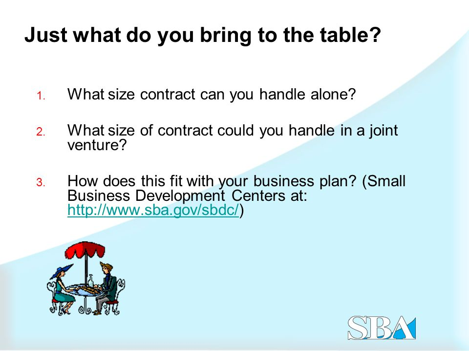 Just what do you bring to the table. 1. What size contract can you handle alone.