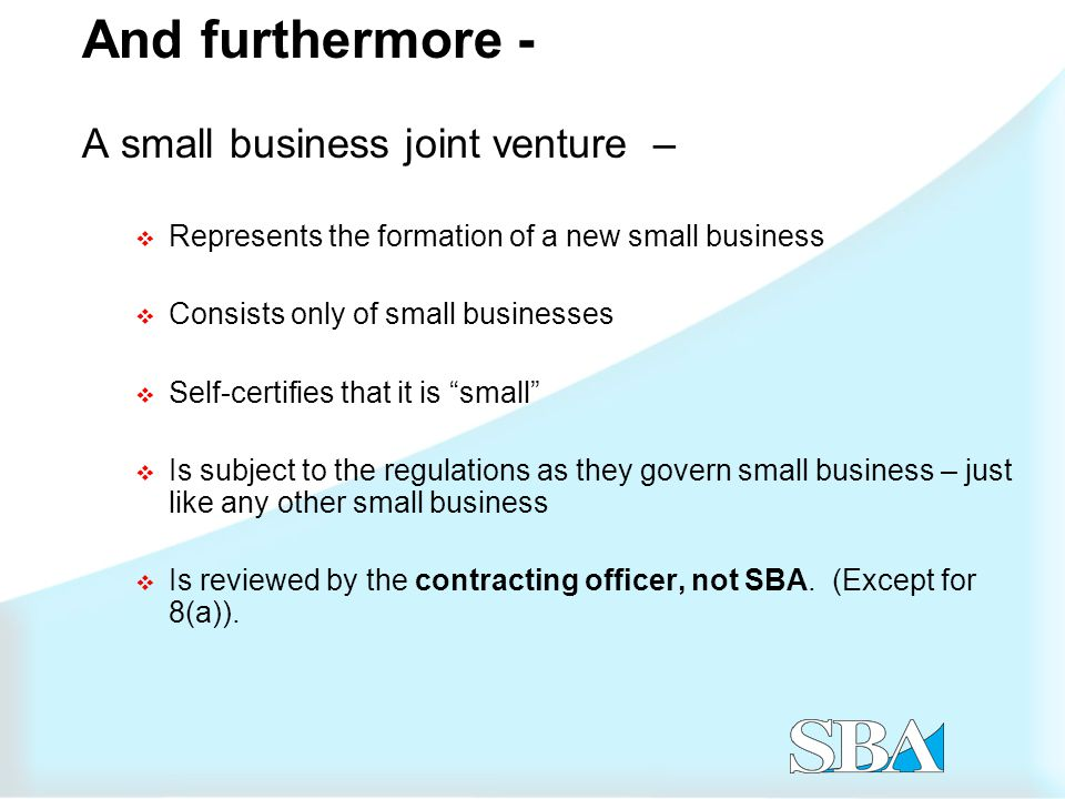 And furthermore - A small business joint venture –  Represents the formation of a new small business  Consists only of small businesses  Self-certifies that it is small  Is subject to the regulations as they govern small business – just like any other small business  Is reviewed by the contracting officer, not SBA.