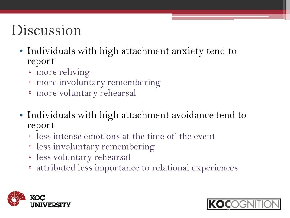 Discussion Individuals with high attachment anxiety tend to report ▫ more reliving ▫ more involuntary remembering ▫ more voluntary rehearsal Individuals with high attachment avoidance tend to report ▫ less intense emotions at the time of the event ▫ less involuntary remembering ▫ less voluntary rehearsal ▫ attributed less importance to relational experiences
