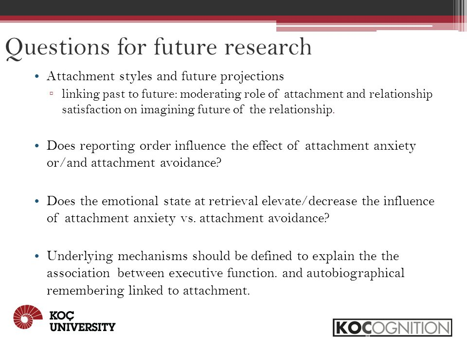 Questions for future research Attachment styles and future projections ▫ linking past to future: moderating role of attachment and relationship satisfaction on imagining future of the relationship.