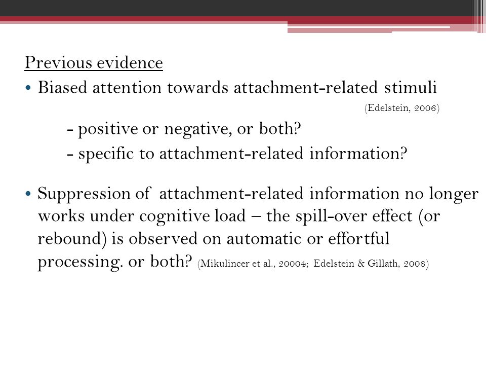 Previous evidence Biased attention towards attachment-related stimuli (Edelstein, 2006) - positive or negative, or both.