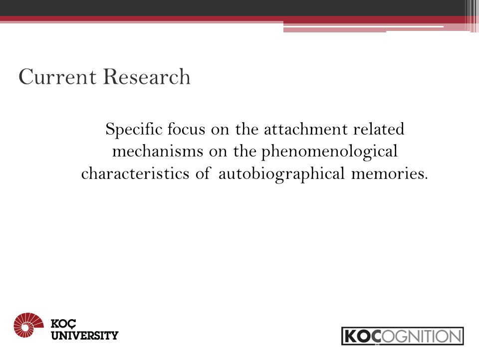 Current Research Specific focus on the attachment related mechanisms on the phenomenological characteristics of autobiographical memories.