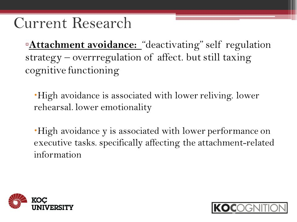 Current Research ▫ Attachment avoidance: deactivating self regulation strategy – overrregulation of affect.