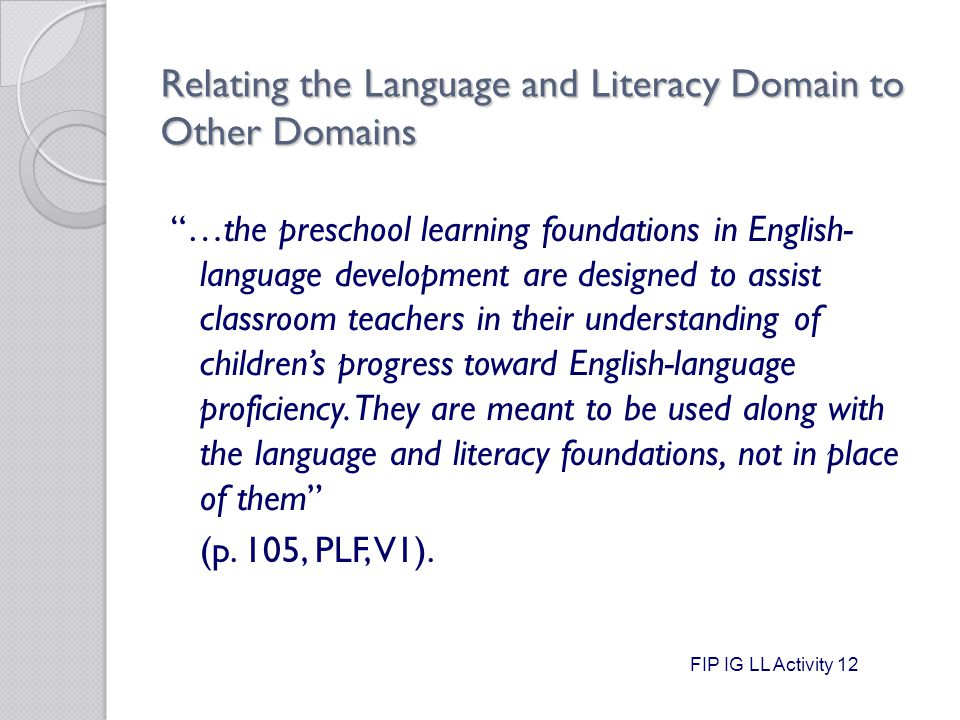 Relating the Language and Literacy Domain to Other Domains …the preschool learning foundations in English- language development are designed to assist classroom teachers in their understanding of children's progress toward English-language proficiency.