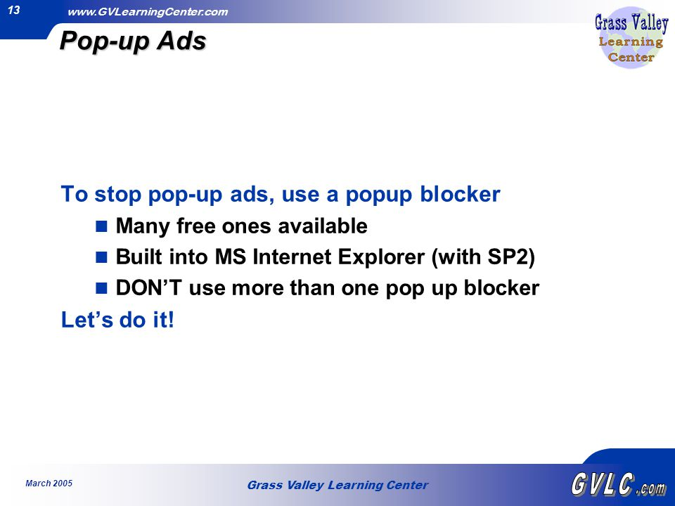 Grass Valley Learning Center   March Pop-up Ads To stop pop-up ads, use a popup blocker Many free ones available Built into MS Internet Explorer (with SP2) DON'T use more than one pop up blocker Let's do it!