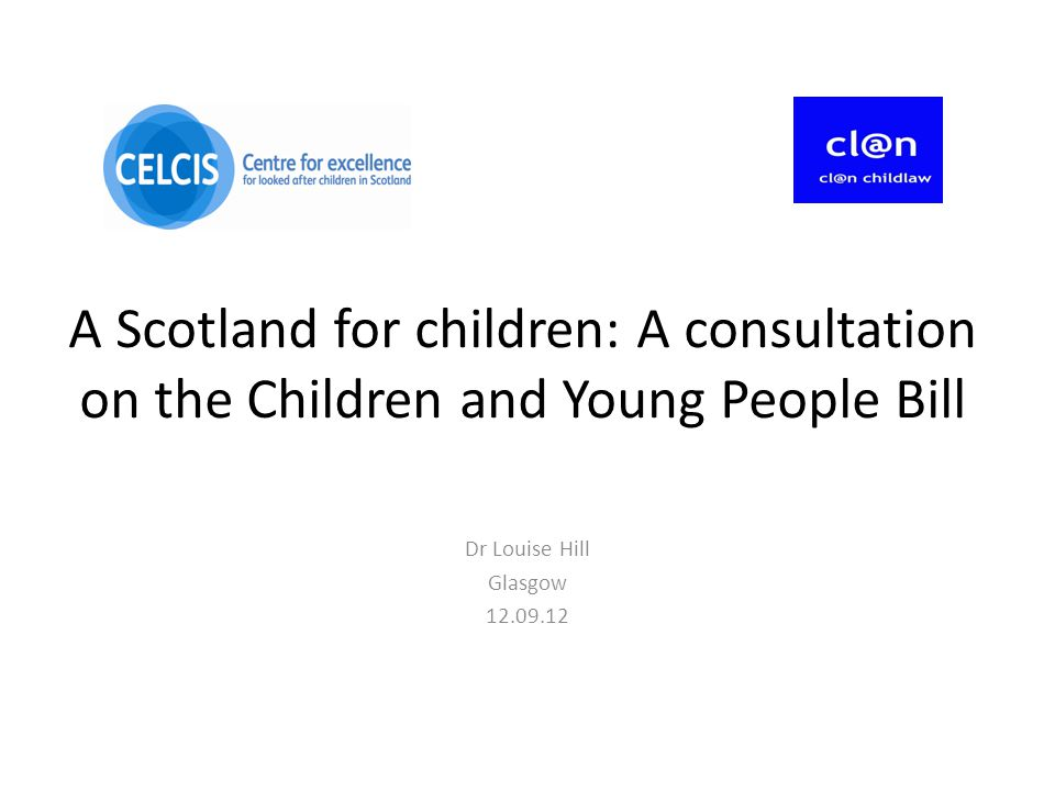 A Scotland for children: A consultation on the Children and Young People Bill Dr Louise Hill Glasgow