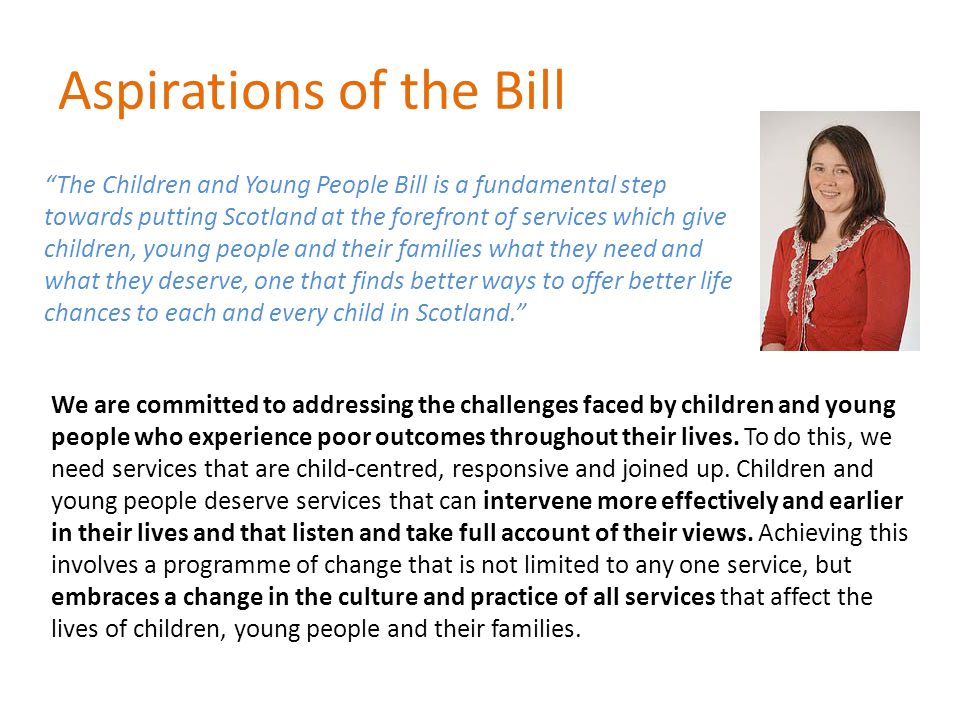 Aspirations of the Bill The Children and Young People Bill is a fundamental step towards putting Scotland at the forefront of services which give children, young people and their families what they need and what they deserve, one that finds better ways to offer better life chances to each and every child in Scotland. We are committed to addressing the challenges faced by children and young people who experience poor outcomes throughout their lives.