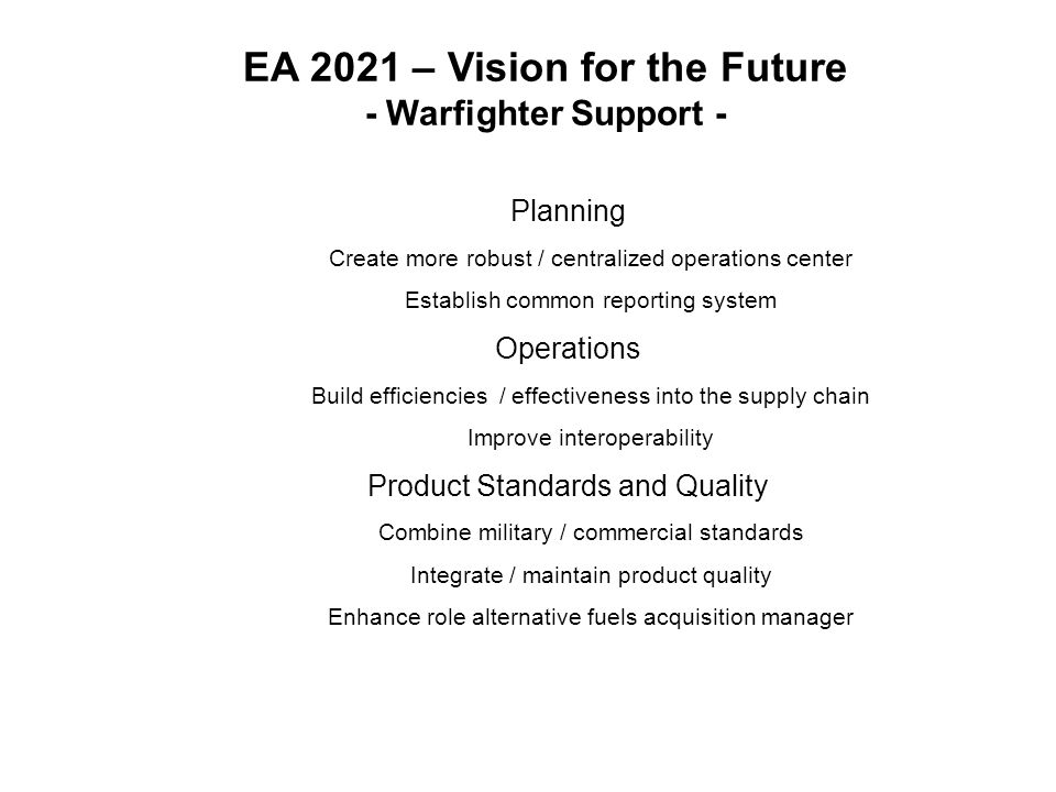 EA 2021 – Vision for the Future - Warfighter Support - Planning Create more robust / centralized operations center Establish common reporting system Operations Build efficiencies / effectiveness into the supply chain Improve interoperability Product Standards and Quality Combine military / commercial standards Integrate / maintain product quality Enhance role alternative fuels acquisition manager