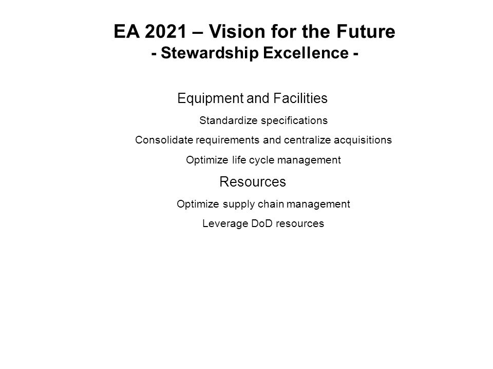 EA 2021 – Vision for the Future - Stewardship Excellence - Equipment and Facilities Standardize specifications Consolidate requirements and centralize acquisitions Optimize life cycle management Resources Optimize supply chain management Leverage DoD resources