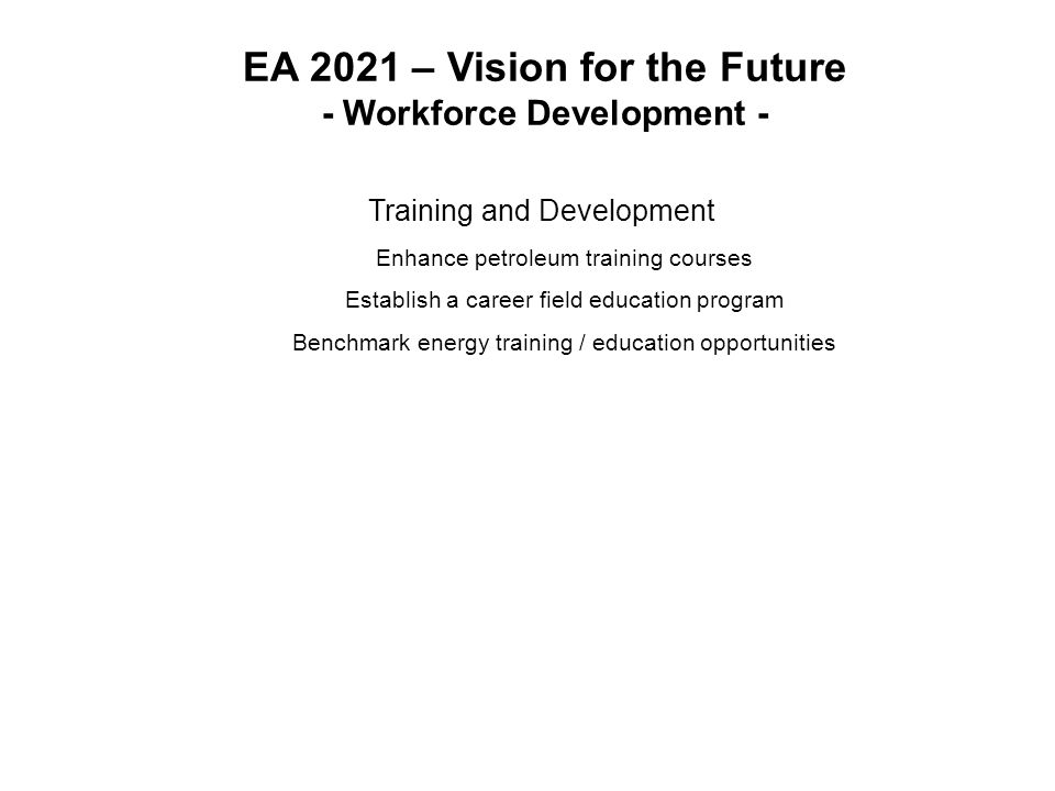 EA 2021 – Vision for the Future - Workforce Development - Training and Development Enhance petroleum training courses Establish a career field education program Benchmark energy training / education opportunities