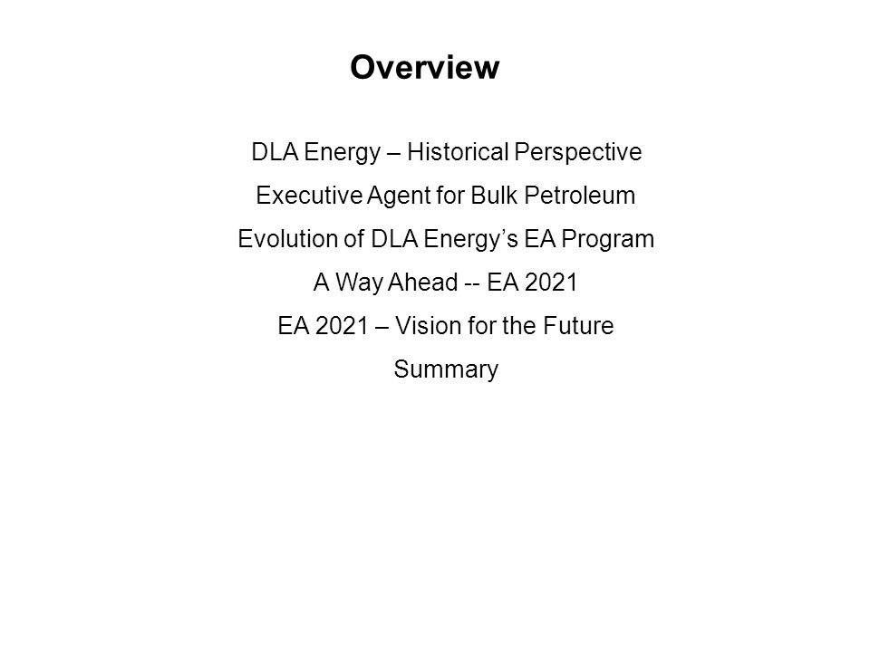 Overview DLA Energy – Historical Perspective Executive Agent for Bulk Petroleum Evolution of DLA Energy's EA Program A Way Ahead -- EA 2021 EA 2021 – Vision for the Future Summary