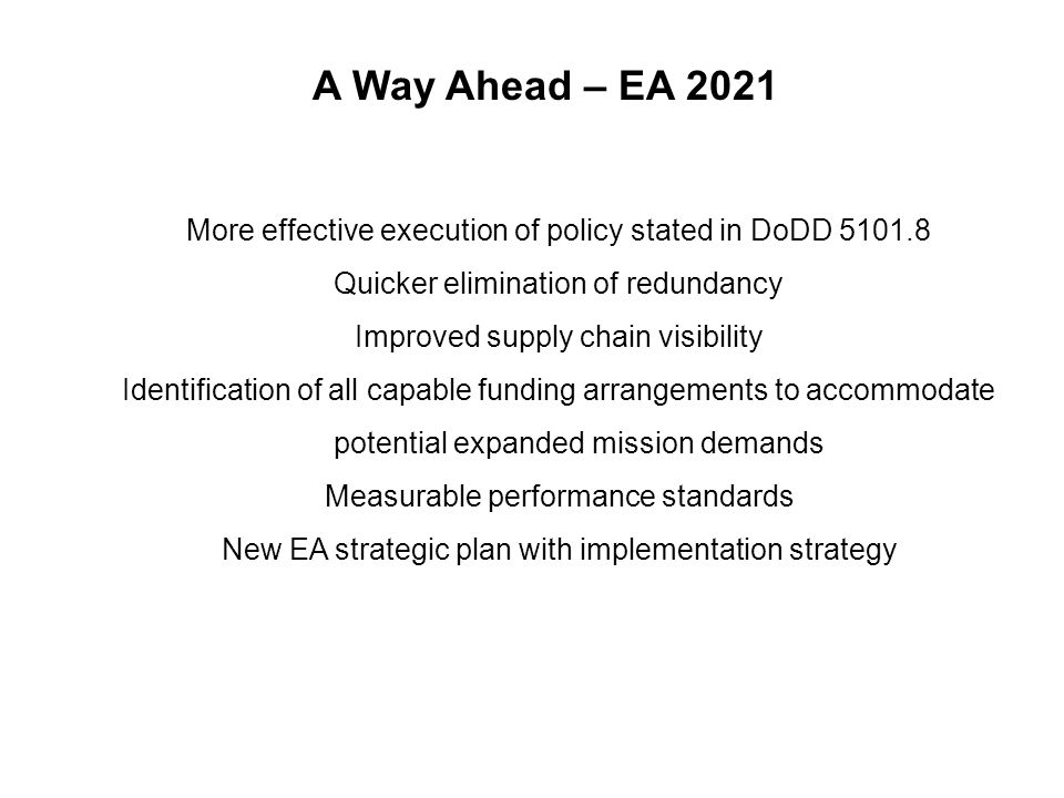 A Way Ahead – EA 2021 More effective execution of policy stated in DoDD Quicker elimination of redundancy Improved supply chain visibility Identification of all capable funding arrangements to accommodate potential expanded mission demands Measurable performance standards New EA strategic plan with implementation strategy