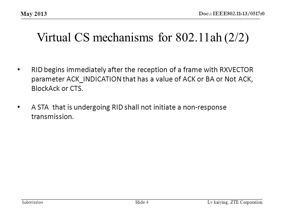 Doc.: IEEE /0517r0 May 2013 Submission Lv kaiying, ZTE Corporation Virtual CS mechanisms for ah (2/2) RID begins immediately after the reception of a frame with RXVECTOR parameter ACK_INDICATION that has a value of ACK or BA or Not ACK, BlockAck or CTS.