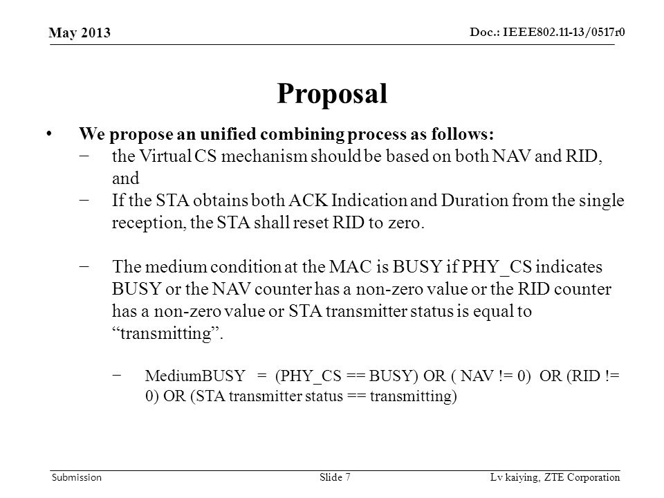 Doc.: IEEE /0517r0 May 2013 Submission Lv kaiying, ZTE Corporation Proposal We propose an unified combining process as follows: −the Virtual CS mechanism should be based on both NAV and RID, and −If the STA obtains both ACK Indication and Duration from the single reception, the STA shall reset RID to zero.