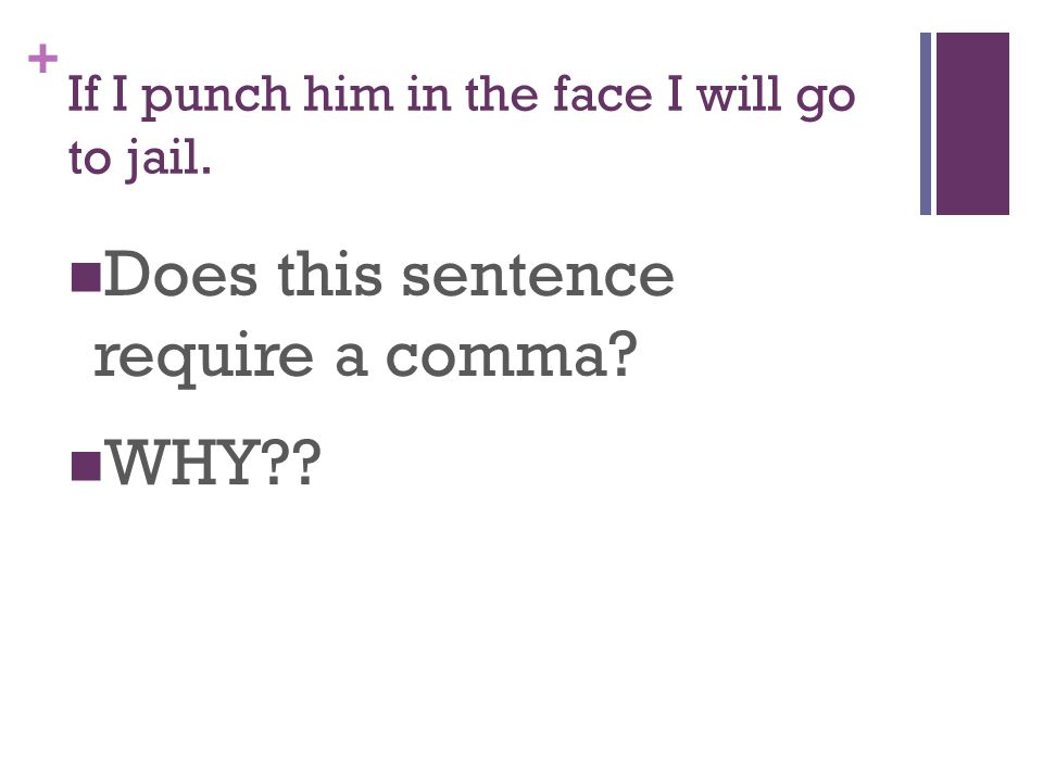 + If I punch him in the face I will go to jail. Does this sentence require a comma WHY