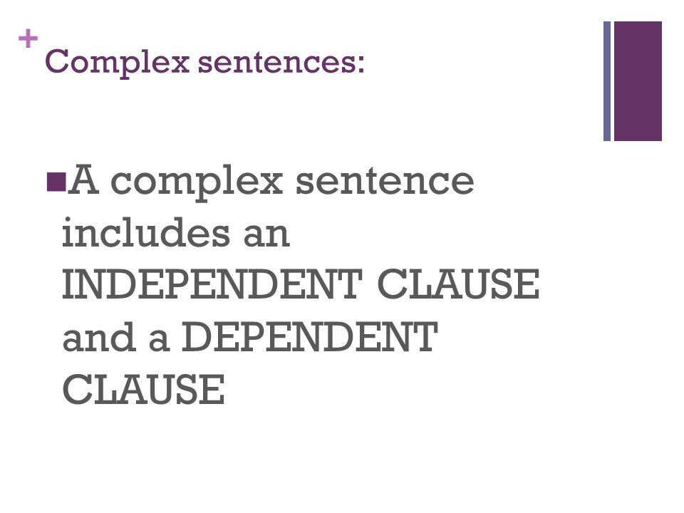+ Complex sentences: A complex sentence includes an INDEPENDENT CLAUSE and a DEPENDENT CLAUSE