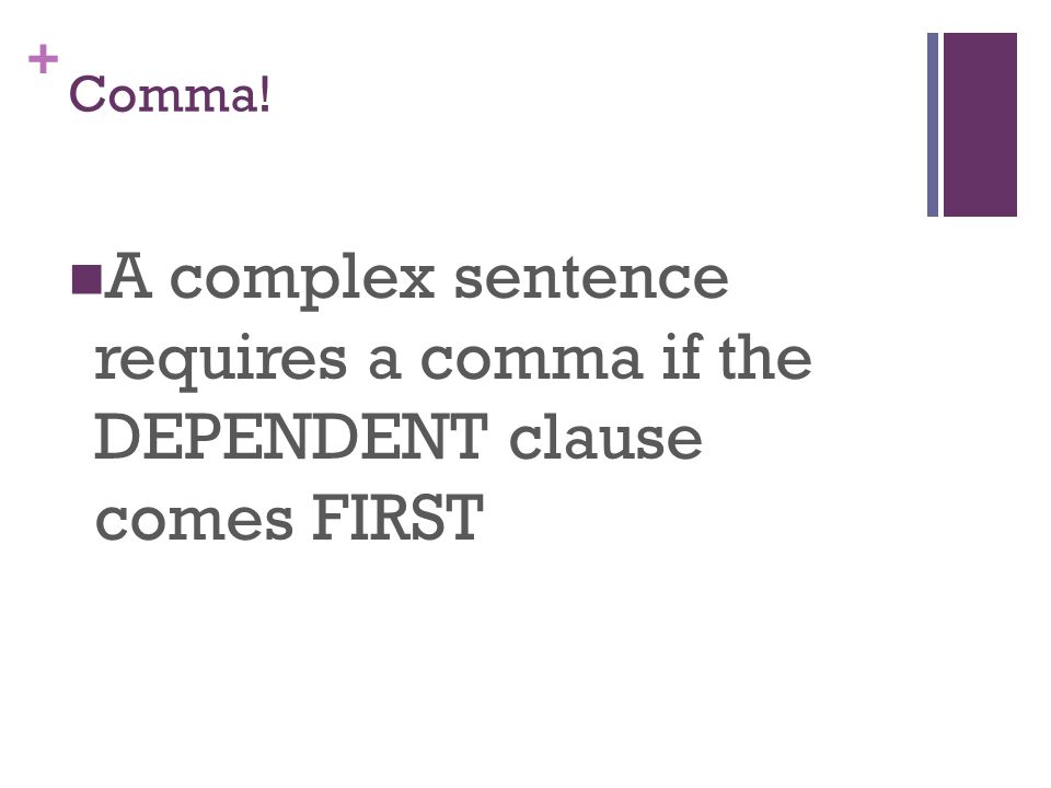 + Comma! A complex sentence requires a comma if the DEPENDENT clause comes FIRST
