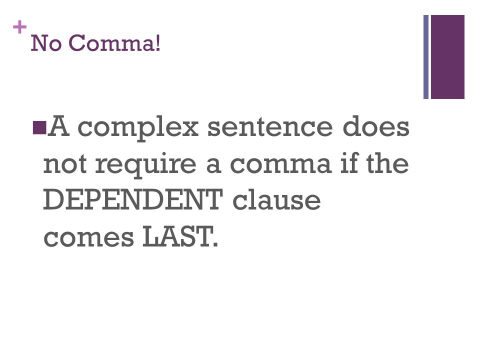 + No Comma! A complex sentence does not require a comma if the DEPENDENT clause comes LAST.