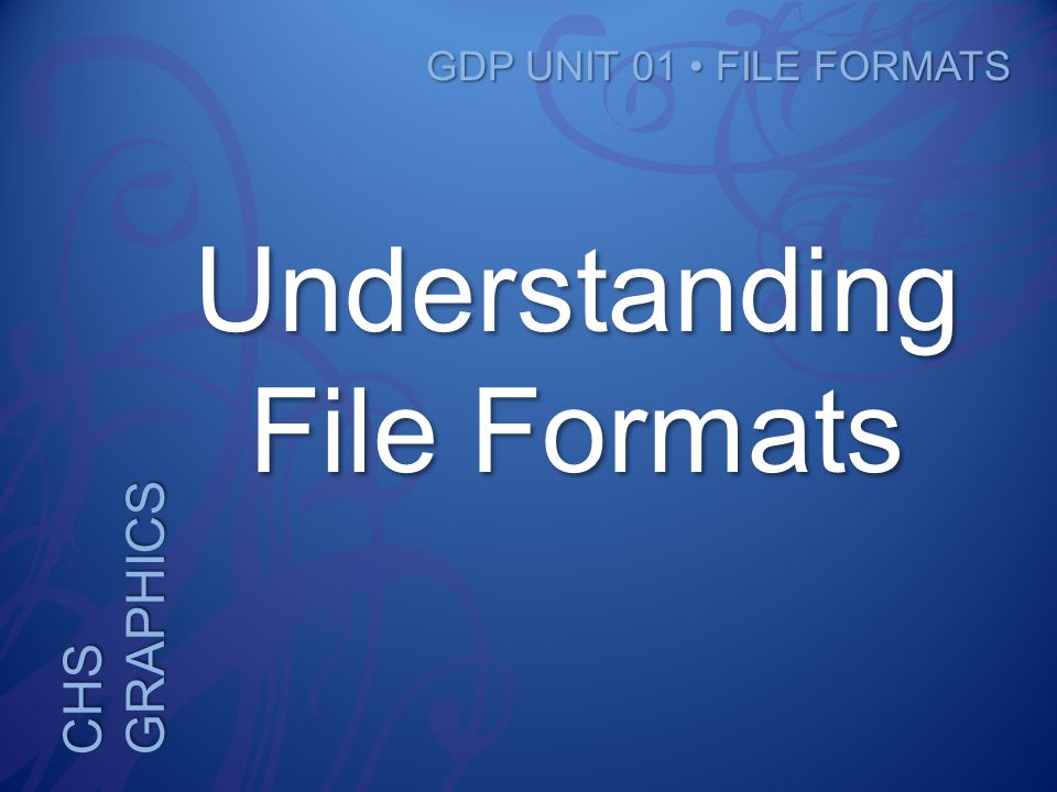 CHS GRAPHICS GDP UNIT 01 FILE FORMATS Understanding File Formats