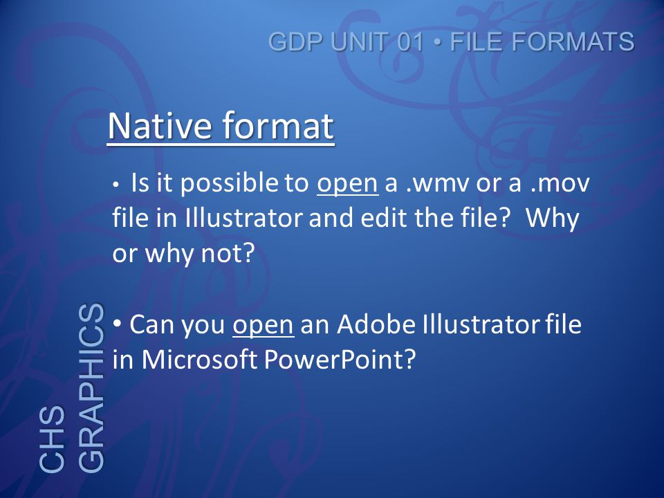 CHS GRAPHICS GDP UNIT 01 FILE FORMATS Native format Is it possible to open a.wmv or a.mov file in Illustrator and edit the file.