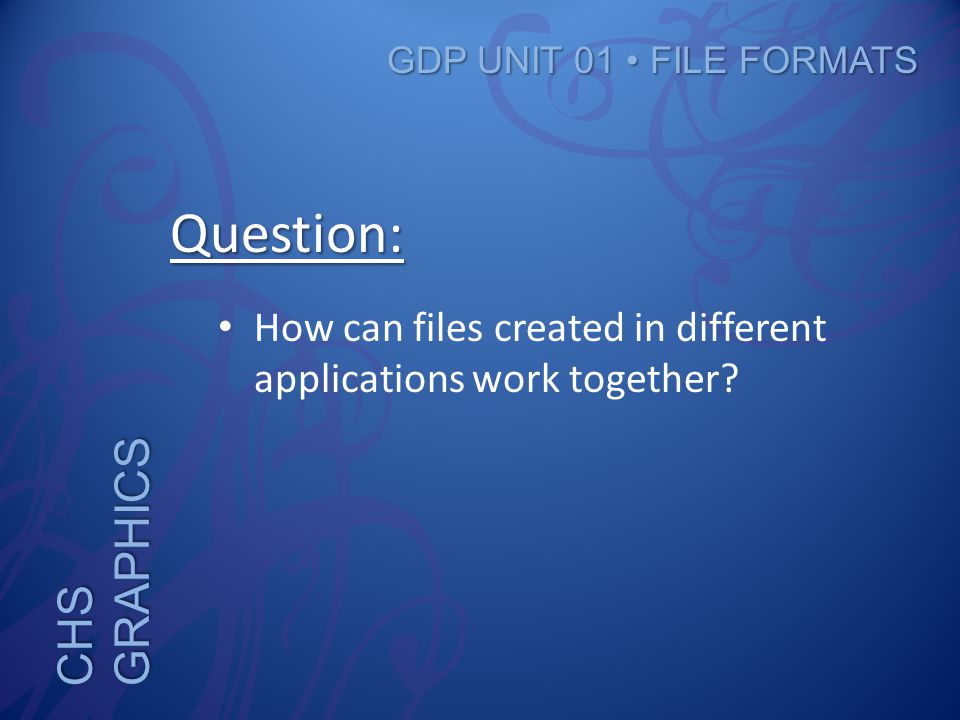 CHS GRAPHICS GDP UNIT 01 FILE FORMATS Question: How can files created in different applications work together