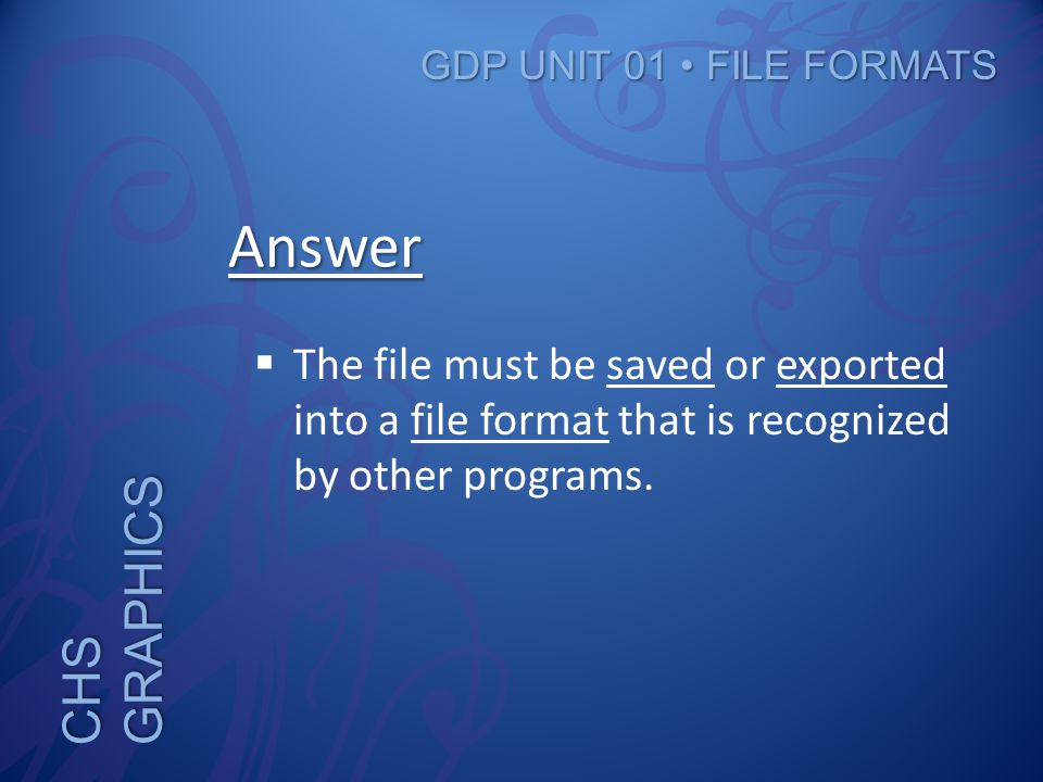 CHS GRAPHICS GDP UNIT 01 FILE FORMATS Answer  The file must be saved or exported into a file format that is recognized by other programs.