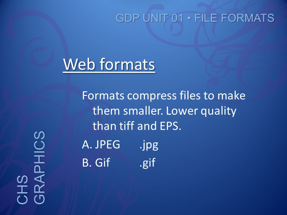 CHS GRAPHICS GDP UNIT 01 FILE FORMATS Web formats Formats compress files to make them smaller.