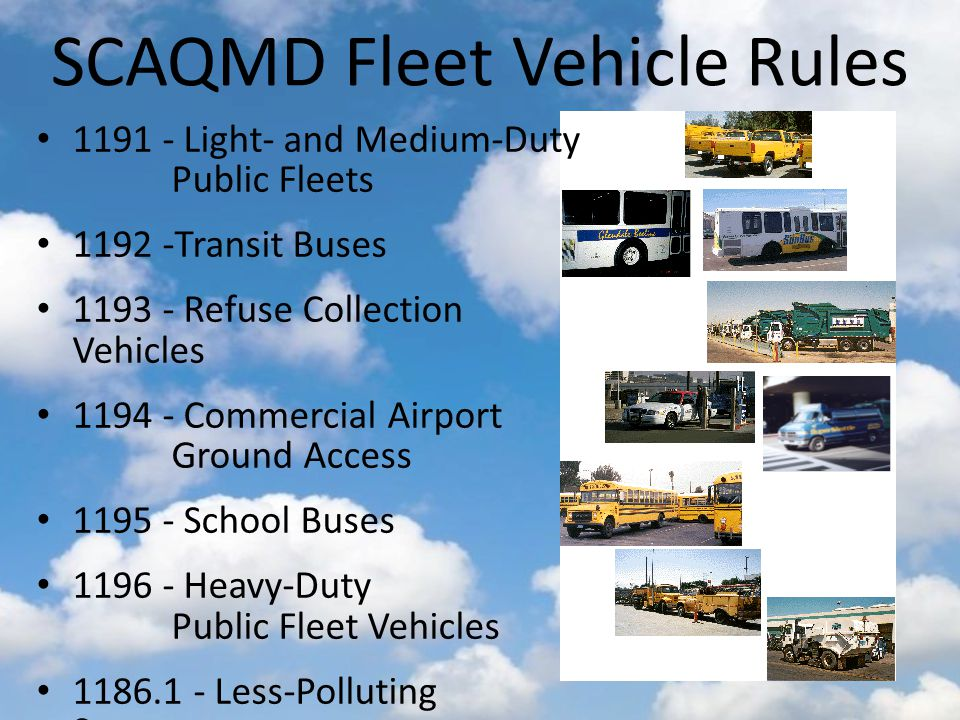 SCAQMD Fleet Vehicle Rules Light- and Medium-Duty Public Fleets Transit Buses Refuse Collection Vehicles Commercial Airport Ground Access School Buses Heavy-Duty Public Fleet Vehicles Less-Polluting Sweepers