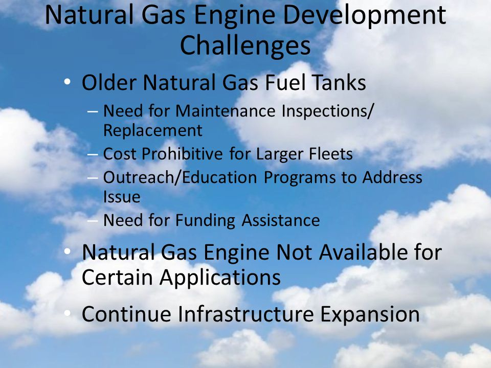 Natural Gas Engine Development Challenges Older Natural Gas Fuel Tanks – Need for Maintenance Inspections/ Replacement – Cost Prohibitive for Larger Fleets – Outreach/Education Programs to Address Issue – Need for Funding Assistance Natural Gas Engine Not Available for Certain Applications Continue Infrastructure Expansion