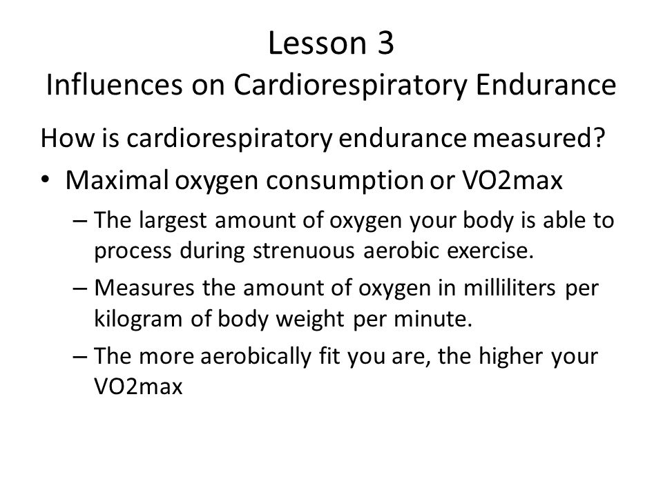 Lesson 3 Influences on Cardiorespiratory Endurance How is cardiorespiratory endurance measured.