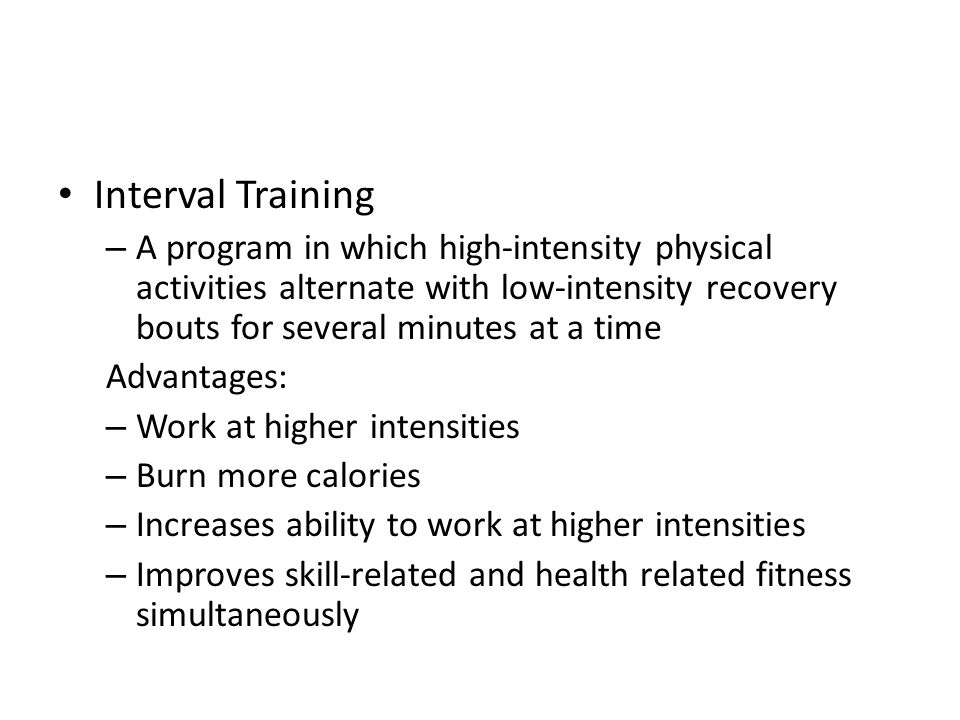Interval Training – A program in which high-intensity physical activities alternate with low-intensity recovery bouts for several minutes at a time Advantages: – Work at higher intensities – Burn more calories – Increases ability to work at higher intensities – Improves skill-related and health related fitness simultaneously