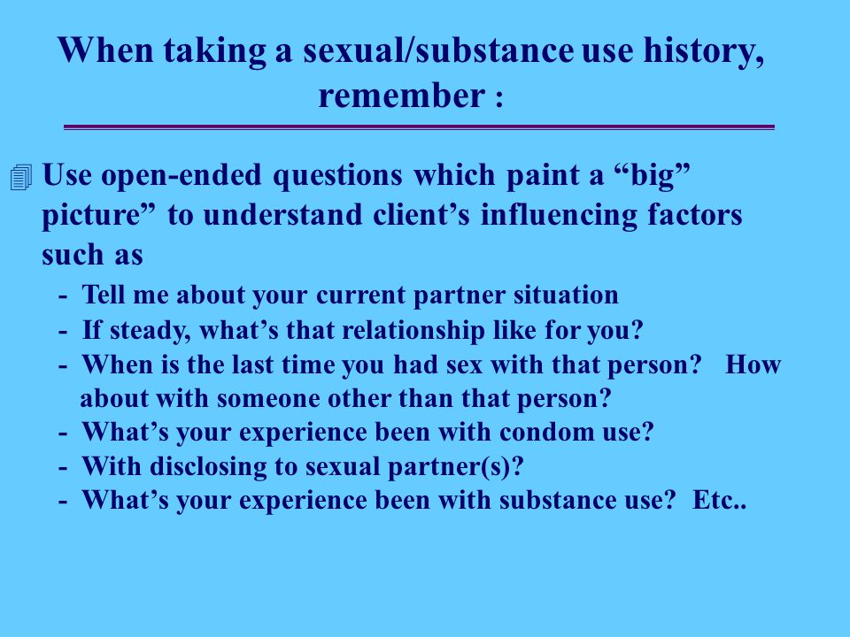 When taking a sexual/substance use history, remember :  Use open-ended questions which paint a big picture to understand client's influencing factors such as - Tell me about your current partner situation - If steady, what's that relationship like for you.