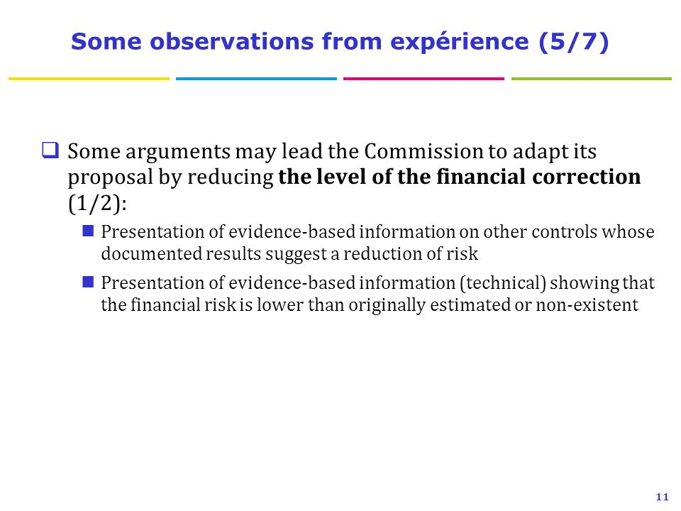 Some observations from expérience (5/7)  Some arguments may lead the Commission to adapt its proposal by reducing the level of the financial correction (1/2): Presentation of evidence-based information on other controls whose documented results suggest a reduction of risk Presentation of evidence-based information (technical) showing that the financial risk is lower than originally estimated or non-existent 11