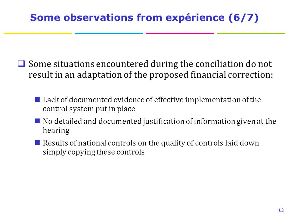 Some observations from expérience (6/7)  Some situations encountered during the conciliation do not result in an adaptation of the proposed financial correction: Lack of documented evidence of effective implementation of the control system put in place No detailed and documented justification of information given at the hearing Results of national controls on the quality of controls laid down simply copying these controls 12