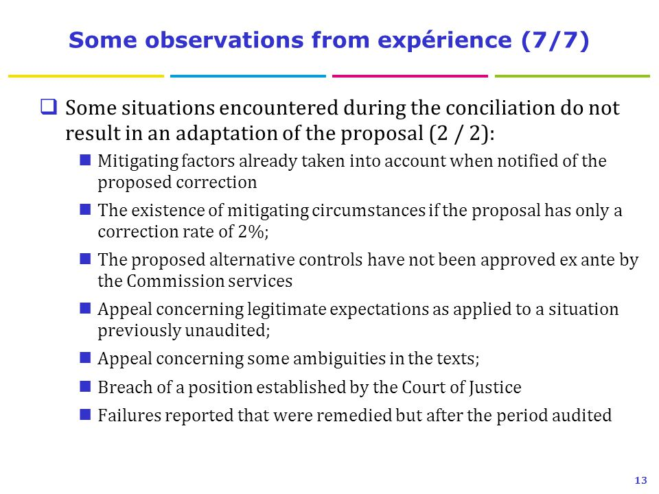Some observations from expérience (7/7)  Some situations encountered during the conciliation do not result in an adaptation of the proposal (2 / 2): Mitigating factors already taken into account when notified of the proposed correction The existence of mitigating circumstances if the proposal has only a correction rate of 2%; The proposed alternative controls have not been approved ex ante by the Commission services Appeal concerning legitimate expectations as applied to a situation previously unaudited; Appeal concerning some ambiguities in the texts; Breach of a position established by the Court of Justice Failures reported that were remedied but after the period audited 13