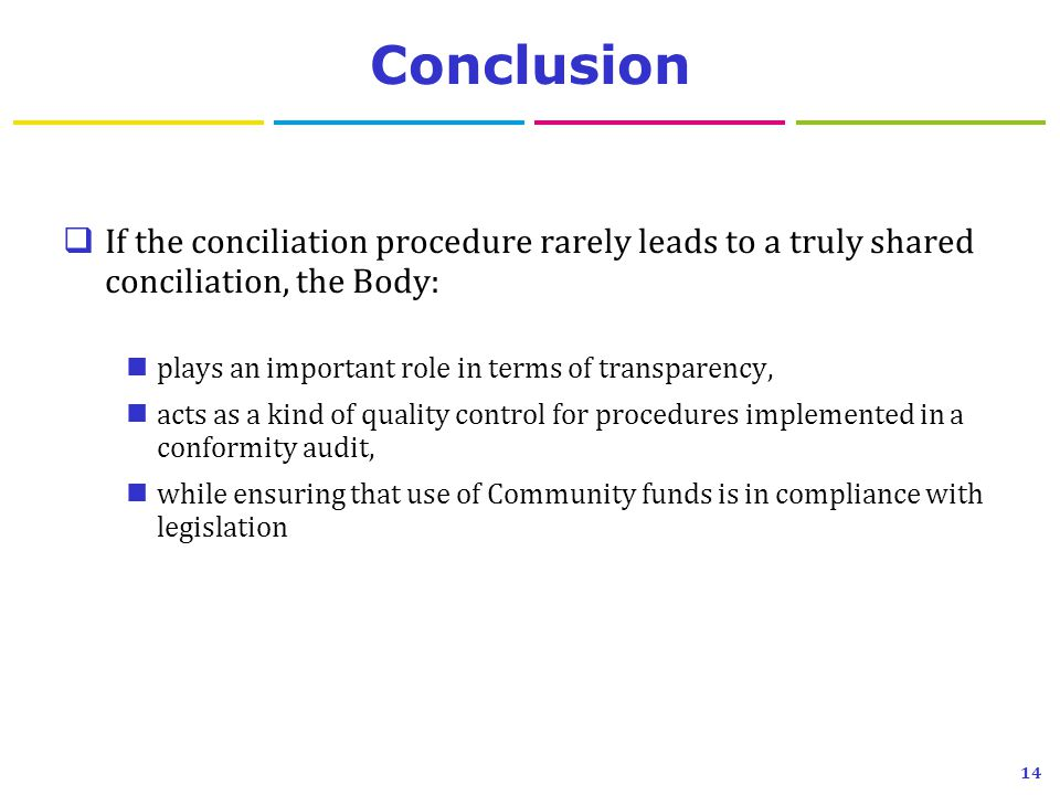 Conclusion  If the conciliation procedure rarely leads to a truly shared conciliation, the Body: plays an important role in terms of transparency, acts as a kind of quality control for procedures implemented in a conformity audit, while ensuring that use of Community funds is in compliance with legislation 14