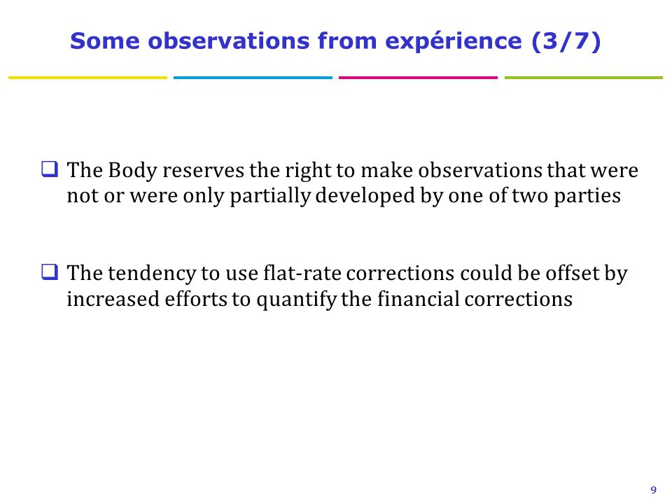 Some observations from expérience (3/7)  The Body reserves the right to make observations that were not or were only partially developed by one of two parties  The tendency to use flat-rate corrections could be offset by increased efforts to quantify the financial corrections 9