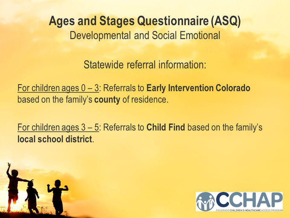 Ages and Stages Questionnaire (ASQ) Developmental and Social Emotional Statewide referral information: For children ages 0 – 3: Referrals to Early Intervention Colorado based on the family's county of residence.