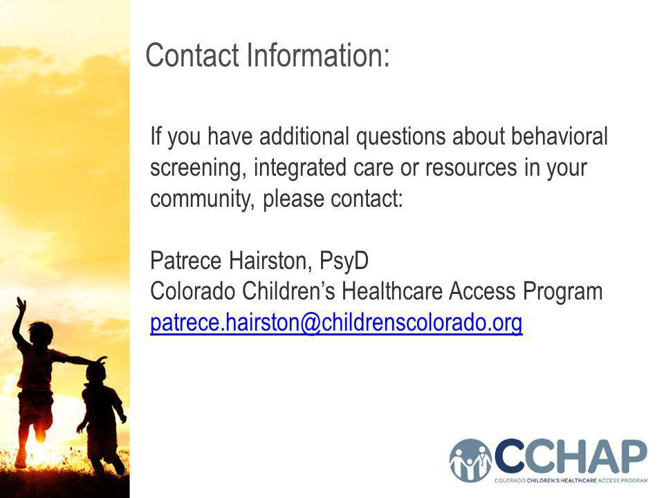 Contact Information: If you have additional questions about behavioral screening, integrated care or resources in your community, please contact: Patrece Hairston, PsyD Colorado Children's Healthcare Access Program