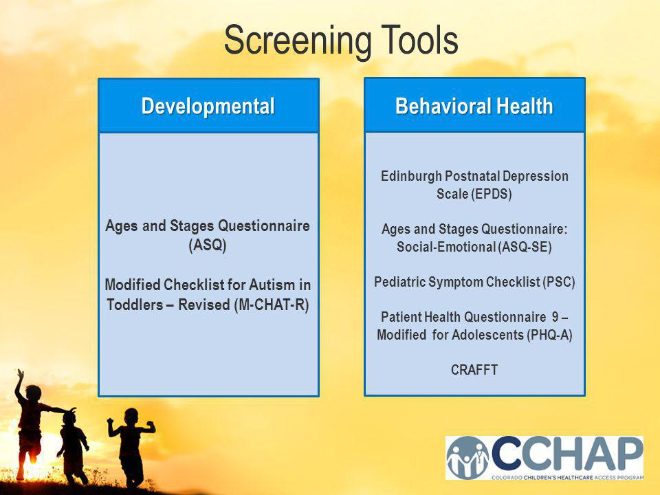 Screening Tools Ages and Stages Questionnaire (ASQ) Modified Checklist for Autism in Toddlers – Revised (M-CHAT-R) Developmental Edinburgh Postnatal Depression Scale (EPDS) Ages and Stages Questionnaire: Social-Emotional (ASQ-SE) Pediatric Symptom Checklist (PSC) Patient Health Questionnaire 9 – Modified for Adolescents (PHQ-A) CRAFFT Behavioral Health
