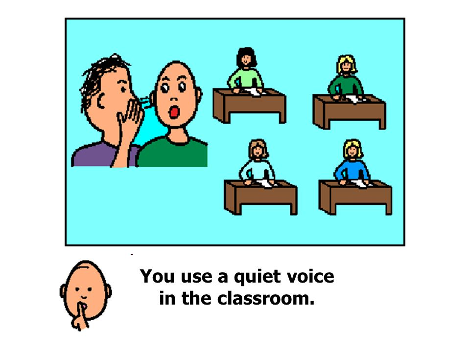 You use a quiet voice in the classroom.