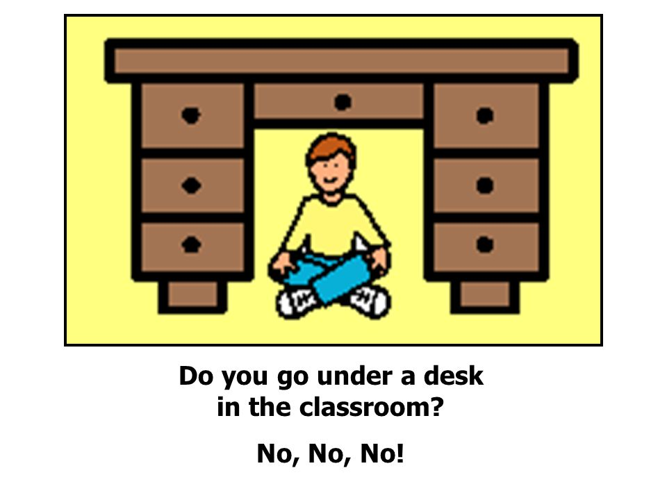 Do you go under a desk in the classroom No, No, No!